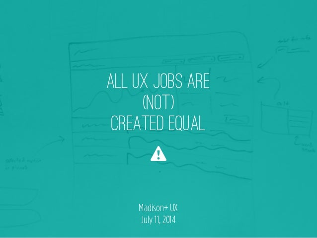 ALL UX JOBS ARE (NOT) CREATED EQUAL ⚠ Madison+ UX July 11, 2014