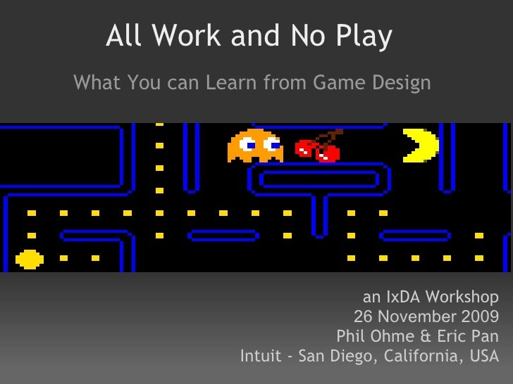 All Work and No Play What You can Learn from Game Design                                       an IxDA Workshop           ...