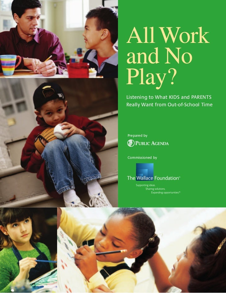All Workand NoPlay?Listening to What KIDS and PARENTSReally Want from Out-of-School TimePrepared byCommissioned by        ...