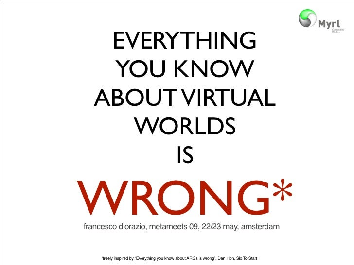 EVERYTHING    YOU KNOW   ABOUT VIRTUAL      WORLDS         IS  WRONG* francesco d'orazio, metameets 09, 22/23 may, amsterd...