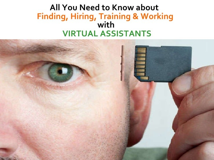 All You Need to Know about  Finding, Hiring, Training & Working  with  VIRTUAL ASSISTANTS