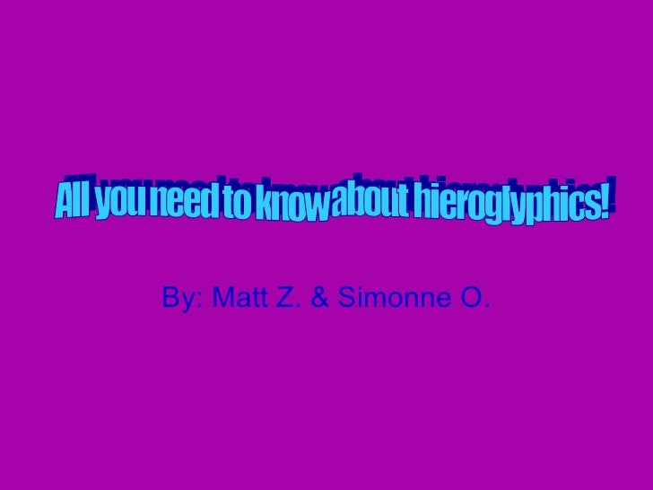 By: Matt Z. & Simonne O. All you need to know about hieroglyphics!