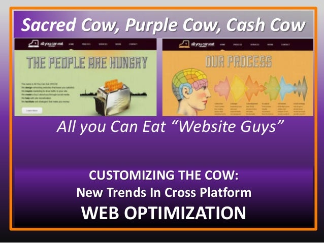 "All you Can Eat ""Website Guys"" CUSTOMIZING THE COW: New Trends In Cross Platform WEB OPTIMIZATION Sacred Cow, Purple Cow, ..."