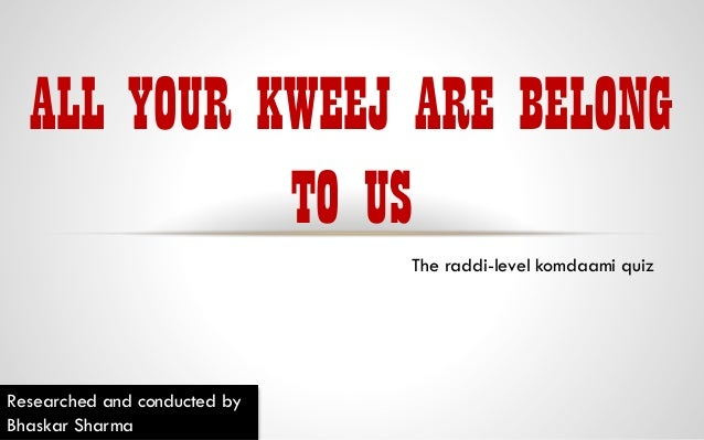 ALL YOUR KWEEJ ARE BELONG TO US The raddi-level komdaami quiz  Researched and conducted by Bhaskar Sharma