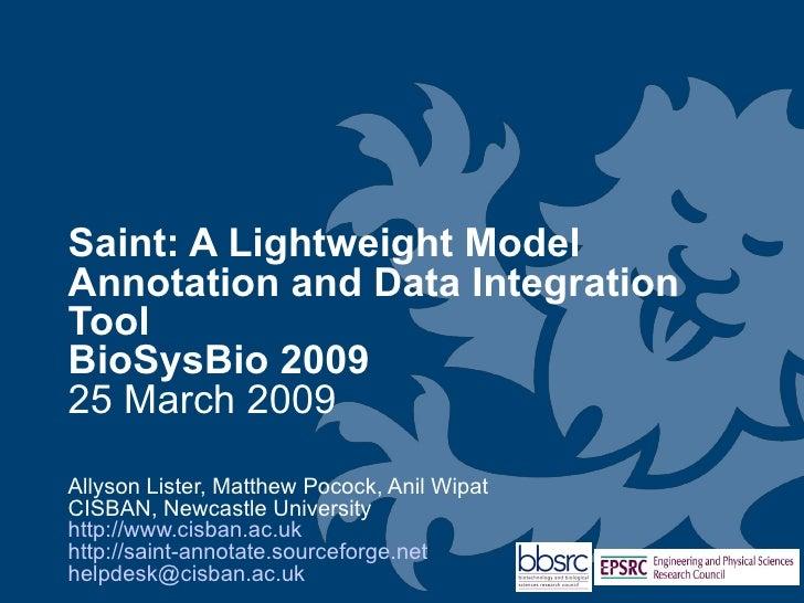 Saint: A Lightweight Model Annotation and Data Integration Tool BioSysBio 2009 25 March 2009  Allyson Lister, Matthew Poco...