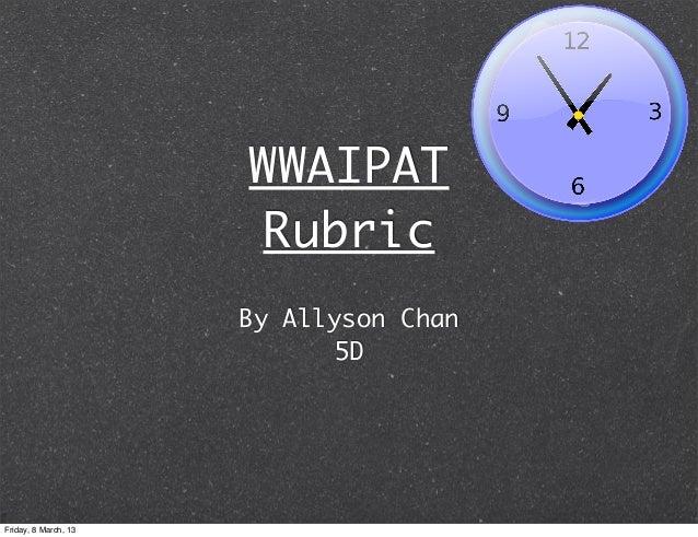 WWAIPAT                      Rubric                      By Allyson Chan                            5DFriday, 8 March, 13