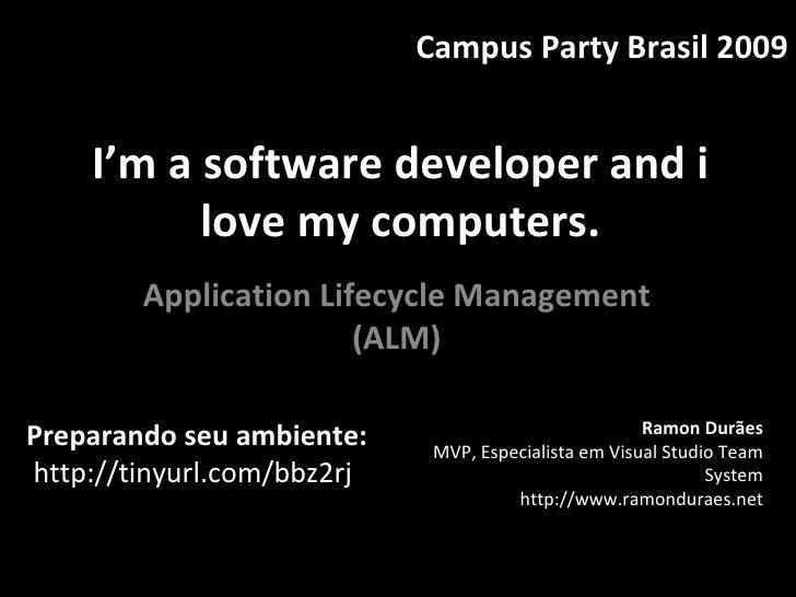 I'm a software developer and i love my computers. Application Lifecycle Management (ALM) Campus Party Brasil 2009 Ramon Du...