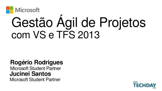 Gestão Ágil de Projetos com VS e TFS 2013 Rogério Rodrigues Microsoft Student Partner Jucinei Santos Microsoft Student Par...