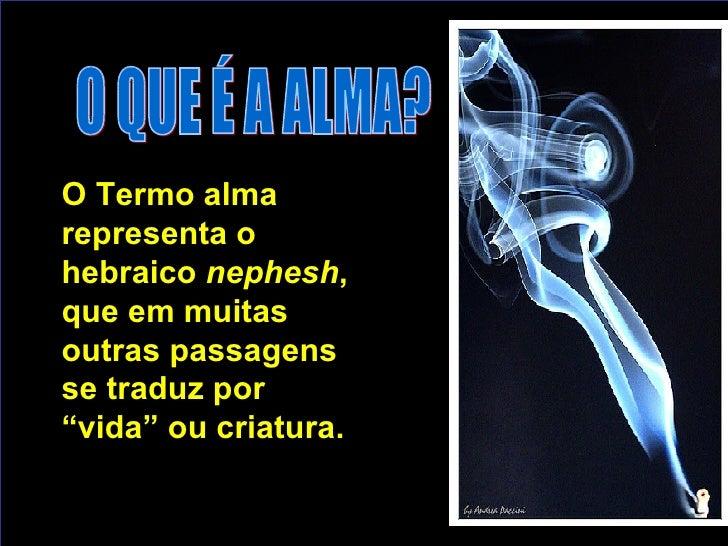 """O QUE É A ALMA? O Termo alma representa o hebraico  nephesh , que em muit a s outras passagens se traduz por """"vida"""" ou cri..."""