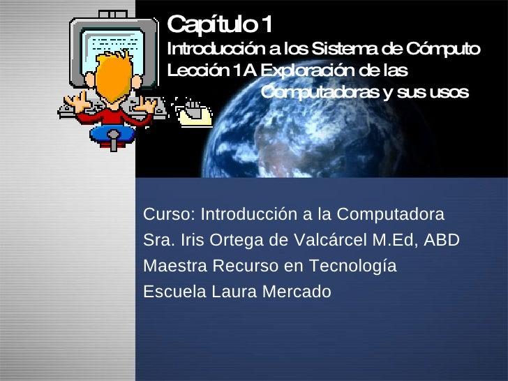 Capítulo 1 Introducción a los Sistema de Cómputo Lección 1A Exploración de las    Computadoras y sus usos Curso: Introducc...