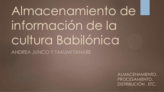 Almacenamiento de información de la cultura Babilónica ANDREA JUNCO Y TAKUMI TANABE  ALMACENAMIENTO, PROCESAMIENTO, DISTRI...
