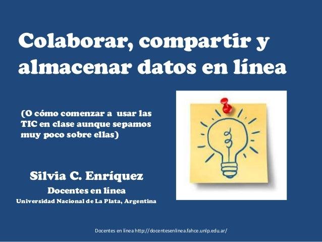 Colaborar, compartir y almacenar datos en línea Silvia C. Enríquez Docentes en línea Universidad Nacional de La Plata, Arg...