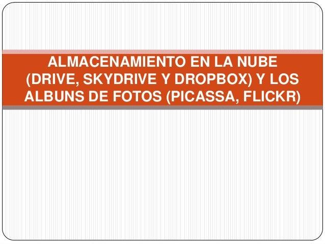 ALMACENAMIENTO EN LA NUBE(DRIVE, SKYDRIVE Y DROPBOX) Y LOSALBUNS DE FOTOS (PICASSA, FLICKR)