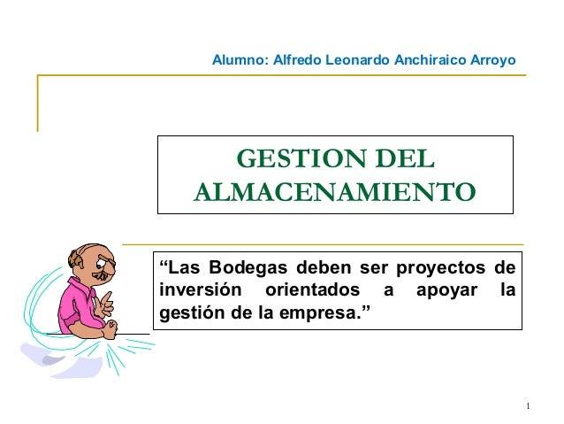 """Alumno: Alfredo Leonardo Anchiraico Arroyo  GESTION DEL ALMACENAMIENTO """"Las Bodegas deben ser proyectos de inversión orien..."""