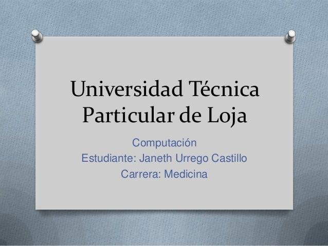 Universidad Técnica Particular de Loja Computación Estudiante: Janeth Urrego Castillo Carrera: Medicina