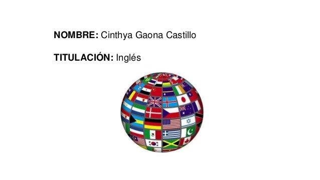 NOMBRE: Cinthya Gaona Castillo TITULACIÓN: Inglés