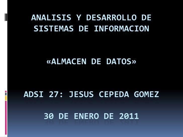 ANALISIS Y DESARROLLO DE SISTEMAS DE INFORMACION    «ALMACEN DE DATOS»ADSI 27: JESUS CEPEDA GOMEZ   30 DE ENERO DE 2011
