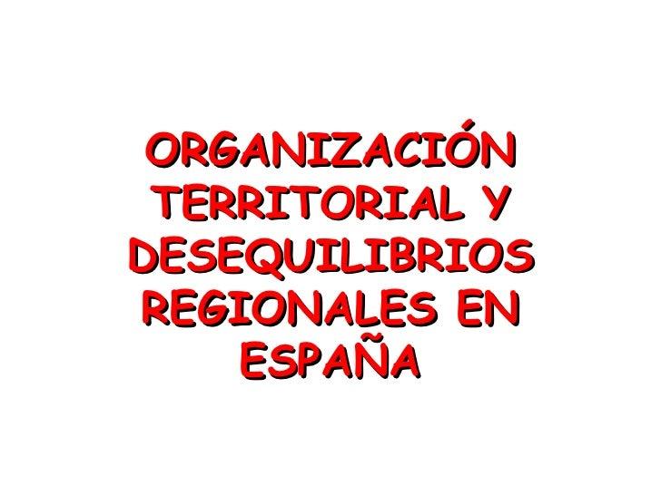 ORGANIZACIÓN TERRITORIAL YDESEQUILIBRIOSREGIONALES EN    ESPAÑA