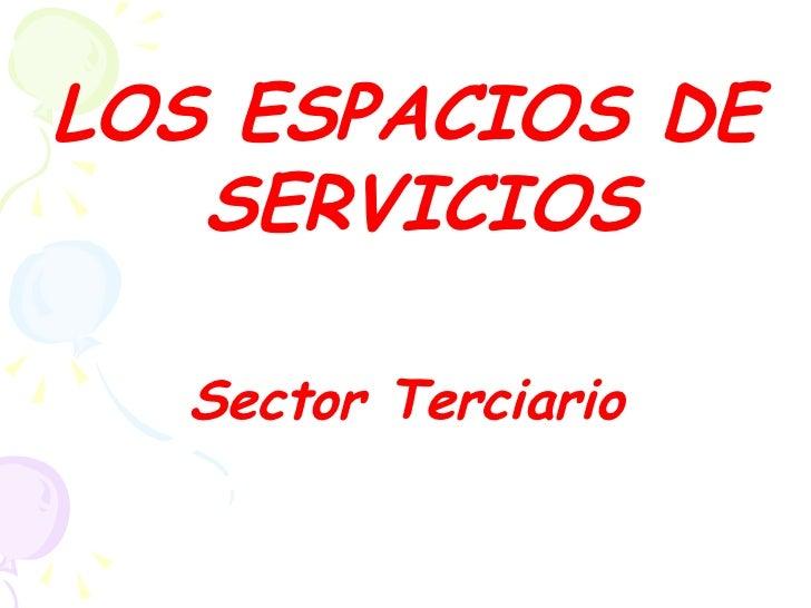 LOS ESPACIOS DE   SERVICIOS  Sector Terciario