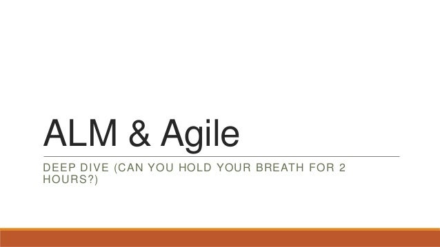 ALM & Agile DEEP DIVE (CAN YOU HOLD YOUR BREATH FOR 2 HOURS?)