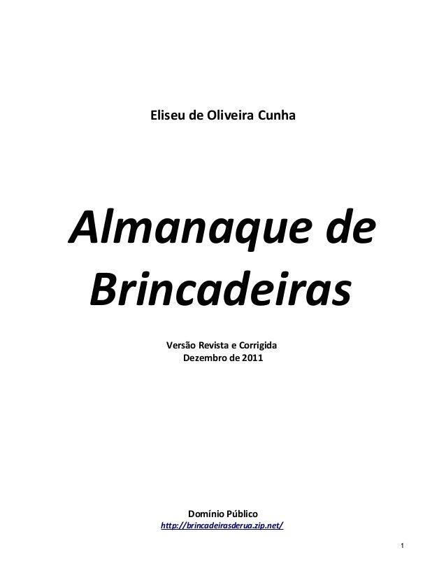 Eliseu de Oliveira Cunha Almanaque de Brincadeiras Versão Revista e Corrigida Dezembro de 2011 Domínio Público http://brin...