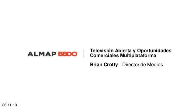 Televisión Abierta y Oportunidades Comerciales Multiplataforma Brian Crotty - Director de Medios  26-11-13