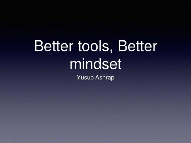 Better tools, Better mindset Yusup Ashrap