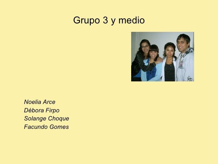 Grupo 3 y medio     Noelia Arce Débora Firpo Solange Choque Facundo Gomes