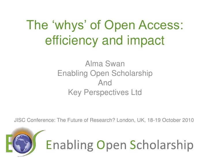The 'whys' of Open Access: efficiency and impact<br />Alma Swan<br />Enabling Open Scholarship<br />And<br />Key Perspecti...