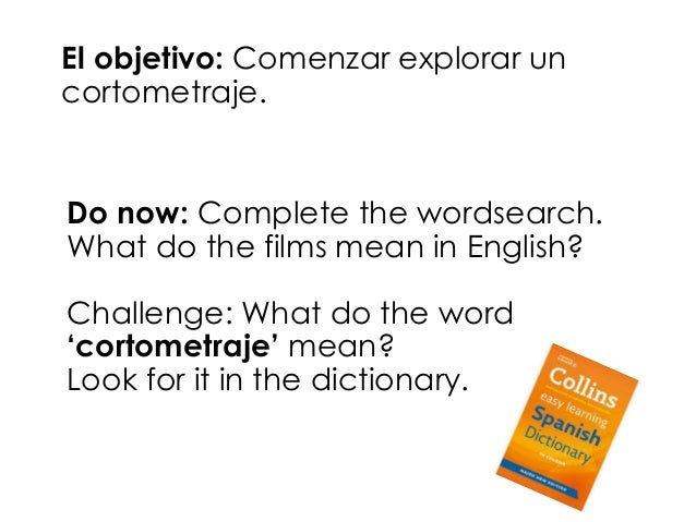 El objetivo: Comenzar explorar un  cortometraje.  Do now: Complete the wordsearch.  What do the films mean in English?  Ch...