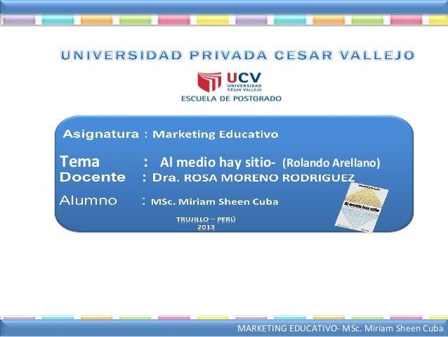 MARKETING EDUCATIVO- MSc. Miriam Sheen CubaTema : Al medio hay sitio- (Rolando Arellano)