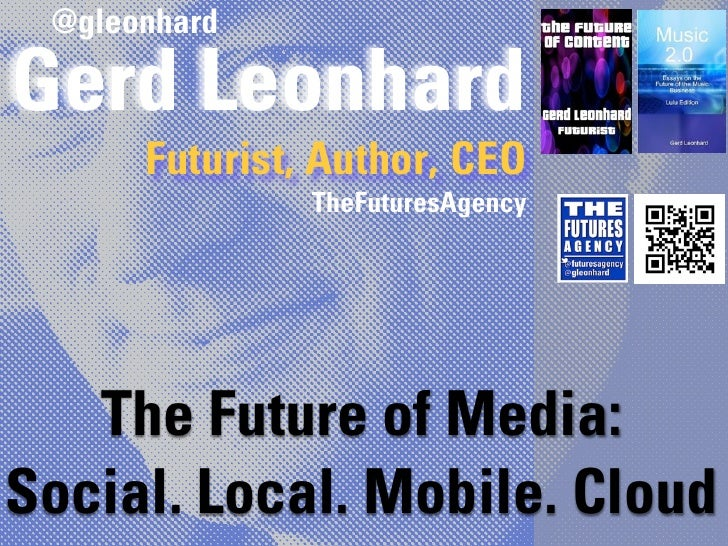@gleonhardGerd Leonhard      Futurist, Author, CEO               TheFuturesAgency   The Future of Media:Social. Local. Mob...