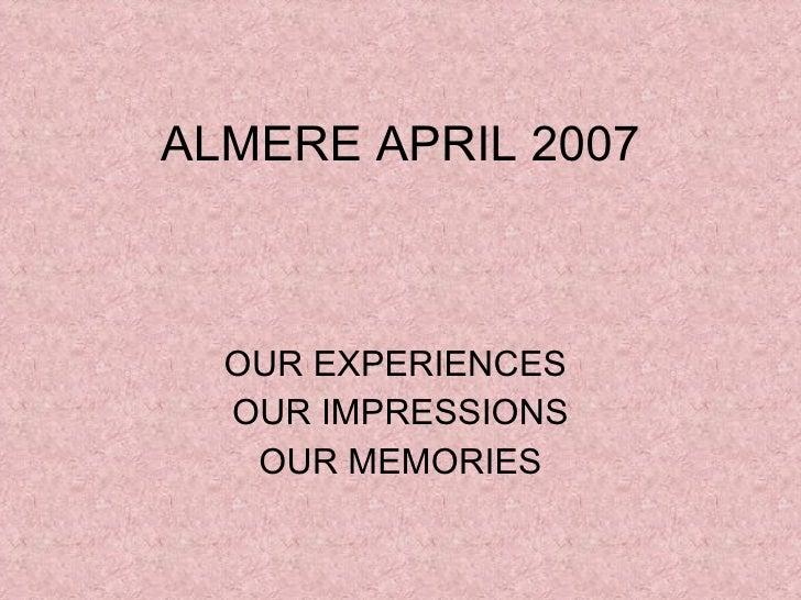 ALMERE APRIL 2007 OUR EXPERIENCES  OUR IMPRESSIONS OUR MEMORIES