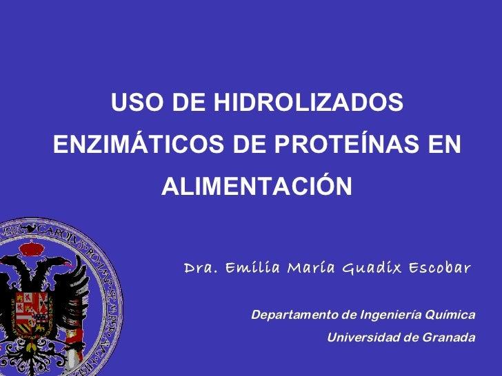 USO DE HIDROLIZADOS ENZIMÁTICOS DE PROTEÍNAS EN ALIMENTACIÓN Dra. Emilia María Guadix Escobar   Departamento de Ingeniería...