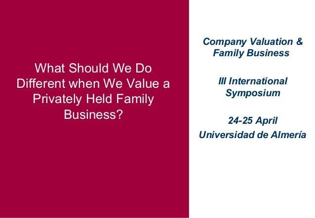 Company Valuation & Family Business III International Symposium 24-25 April Universidad de Almería What Should We Do Diffe...