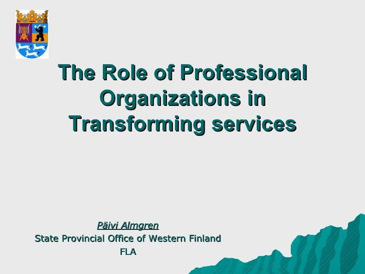 The Role of Professional Organizations in Transforming services Päivi Almgren State Provincial Office of Western Finland FLA