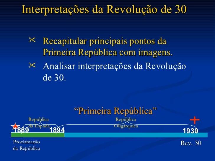 <ul><li>Recapitular principais pontos da Primeira República com imagens. </li></ul><ul><li>Analisar interpretações da Revo...