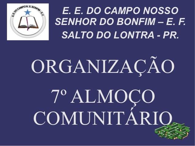 E. E. DO CAMPO NOSSO SENHOR DO BONFIM – E. F.  SALTO DO LONTRA - PR.ORGANIZAÇÃO 7º ALMOÇOCOMUNITÁRIO