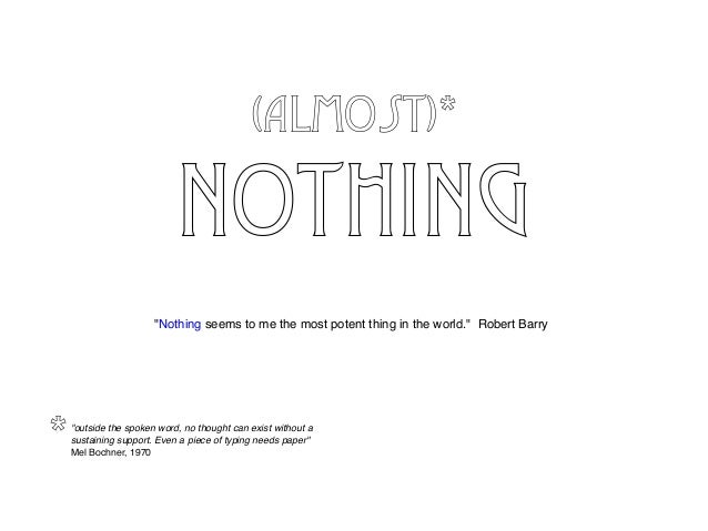 """(almost)* NOTHING """"Nothing seems to me the most potent thing in the world."""" Robert Barry """"outside the spoken word, no thou..."""