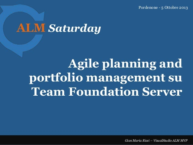 Pordenone - 5 Ottobre 2013  ALM Saturday  Agile planning and portfolio management su Team Foundation Server  Gian Maria Ri...