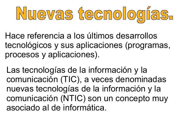 Hace referencia a los últimos desarrollostecnológicos y sus aplicaciones (programas,procesos y aplicaciones).Las tecnologí...
