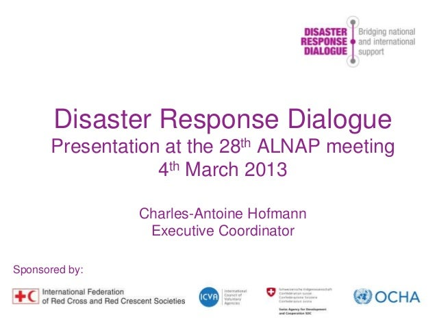 Disaster Response DialoguePresentation at the 28th ALNAP meeting4th March 2013Charles-Antoine HofmannExecutive Coordinator...