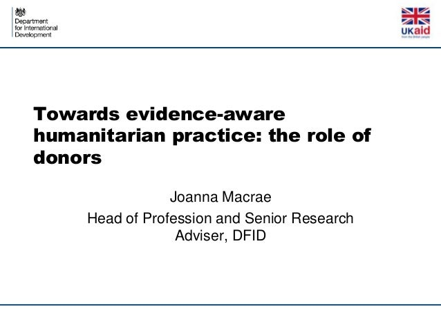 Towards evidence-awarehumanitarian practice: the role ofdonors                 Joanna Macrae     Head of Profession and Se...