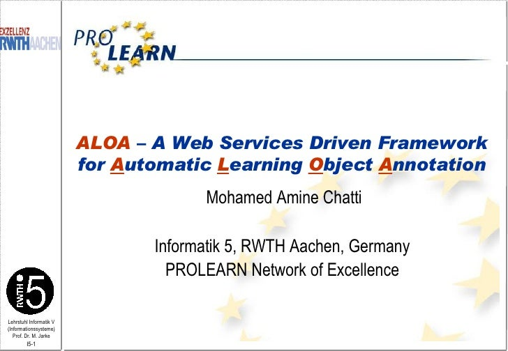 Mohamed Amine Chatti Informatik 5, RWTH Aachen, Germany PROLEARN Network of Excellence ALOA  – A Web Services Driven Frame...