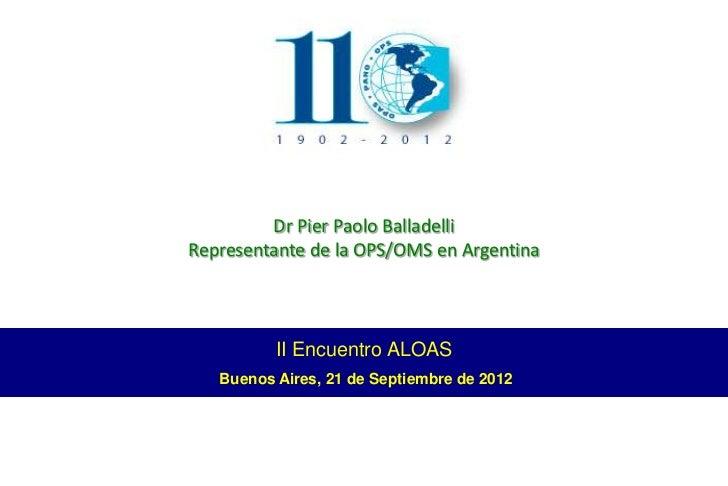 Dr Pier Paolo BalladelliRepresentante de la OPS/OMS en Argentina          II Encuentro ALOAS   Buenos Aires, 21 de Septiem...