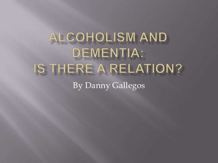 Alcoholism and Dementia:Is there a relation?<br />By Danny Gallegos<br />