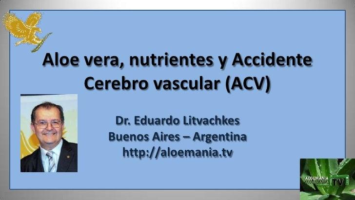 Aloe vera, nutrientes y Accidente     Cerebro vascular (ACV)         Dr. Eduardo Litvachkes        Buenos Aires – Argentin...