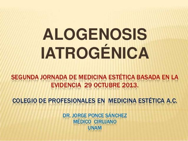 ALOGENOSIS IATROGÉNICA SEGUNDA JORNADA DE MEDICINA ESTÉTICA BASADA EN LA EVIDENCIA 29 OCTUBRE 2013. COLEGIO DE PROFESIONAL...