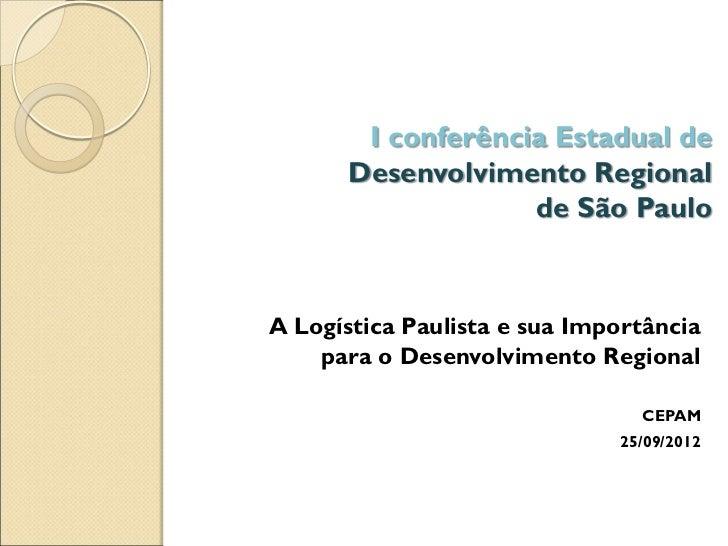 I conferência Estadual de      Desenvolvimento Regional                   de São PauloA Logística Paulista e sua Importânc...