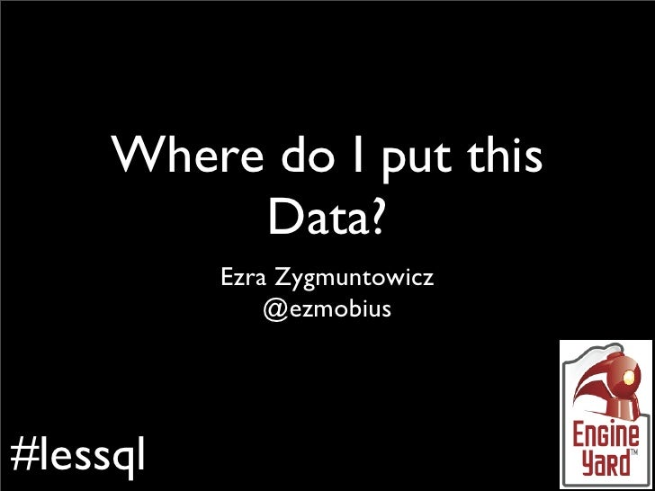 Where do I put this           Data?           Ezra Zygmuntowicz               @ezmobius     #lessql